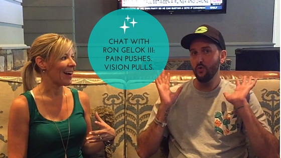 Chat with Ron Gelok: Pain pushes. Vision Pulls.