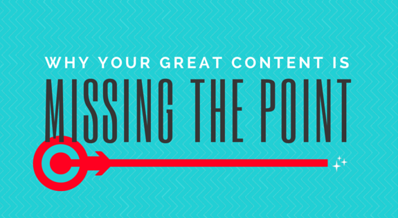 Why Your Great Content Is Missing The Point