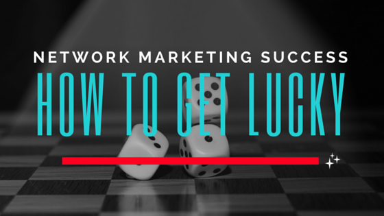 Network Marketing Success | How To Get Lucky